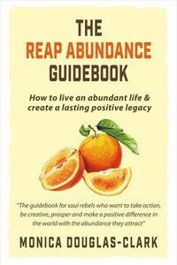 The Reap Abundance Guidebook: How To Live An Abundant Life & Create A Lasting Positive Legacy