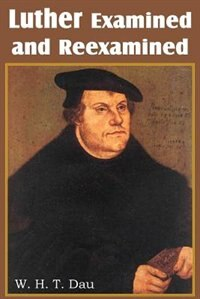 Luther Examined And Reexamined;  A Review Of Catholic Criticism And A Plea For Revaluation by W. H. T. Dau