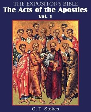 The Expositor's Bible The Acts Of The Apostles, Vol. 1 by G. T. Stokes
