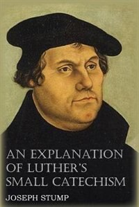 An Explanation Of Luther's Small Catechism With The Small Catechism by Joseph Stump