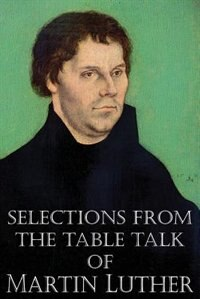 Selections From The Table Talk Of Martin Luther by Martin Luther
