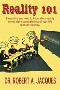 REALITY 101: Everything you need to know about reality so you don't spend the rest of your life in total stupidi by Dr. Robert Jacques