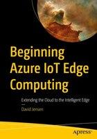 Beginning Azure Iot Edge Computing: Extending The Cloud To The Intelligent Edge