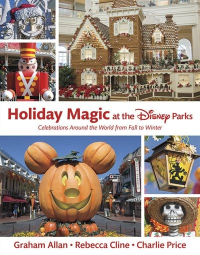 Holiday Magic At The Disney Parks: Celebrations Around The World From Fall To Winter by Graham Allan