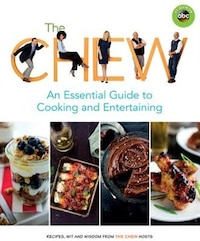 The Chew: An Essential Guide To Cooking And Entertaining: Recipes, Wit, And Wisdom From The Chew…