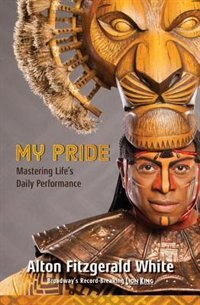 My Pride: Mastering Life's Daily Performance (broadway's Record-breaking Lion King): Mastering Life's Daily Performance by Alton Fitzgerald White