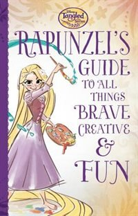 Tangled The Series: Rapunzel's Guide To All Things Brave, Creative, And Fun! by Disney Book Group