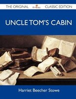 Uncle Tom's Cabin - The Original Classic Edition