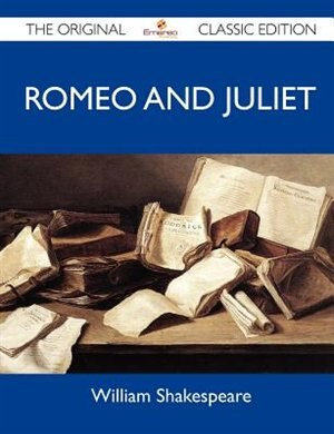 Romeo And Juliet - The Original Classic Edition by William Shakespeare