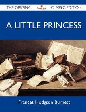 A Little Princess - The Original Classic Edition by Frances Hodgson Burnett