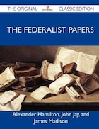 The Federalist Papers - The Original Classic Edition