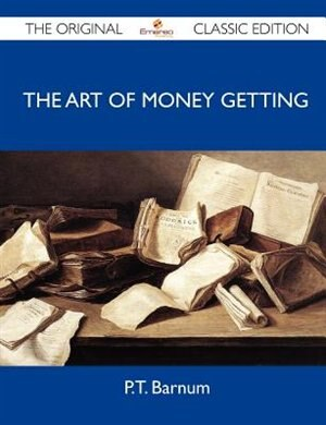 The Art Of Money Getting - The Original Classic Edition by P. T. Barnum