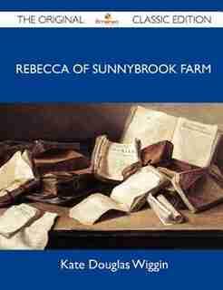 Rebecca Of Sunnybrook Farm - The Original Classic Edition by Kate Douglas Wiggin