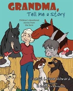 Grandma, Tell Me a Story: Children's Devotional Stories from the Farm by Cheryl Lynn Lynne Howard