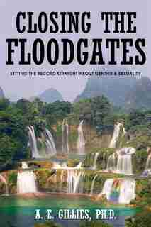 Closing the Floodgates: Setting the Record Straight about Gender and Sexuality by A. E. Gillies