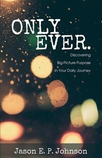 Only Ever: Discovering Big-Picture Purpose in Your Daily Journey