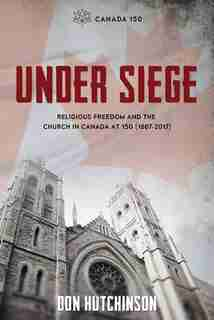 Under Siege: Religious Freedom and the Church in Canada at 150 (1867-2017) by Don Hutchinson