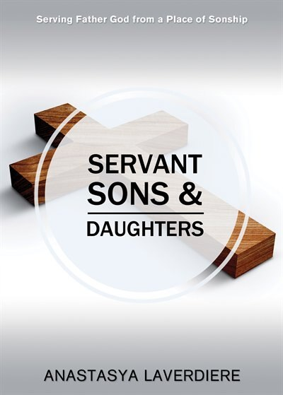 Servant Sons and Daughters: Serving Father God from a Place of Sonship by Anasta Laverdiere