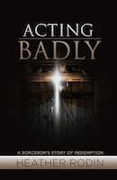 Acting Badly: A Sorcerer's Story of Redemption