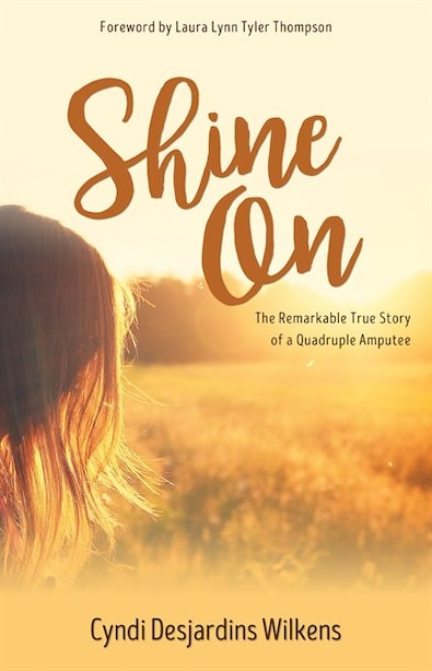 Shine On: The Remarkable True Story of a Quadruple Amputee by Cyndi Wilkens