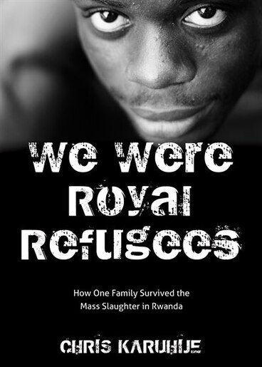 We Were Royal Refugees: How a Refugee Family Survived the Largest Mass Slaughter in Modern History by Chris Karuhije