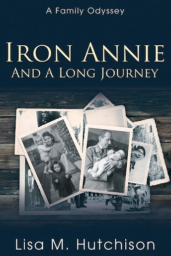 Iron Annie and a Long Journey: A Family Odyssey by Lisa M. Hutchison