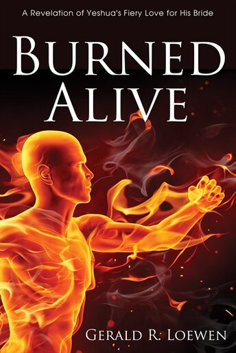 Burned Alive: A Revelation of Yeshua's Fiery Love for His Bride by Gerald R. Loewen