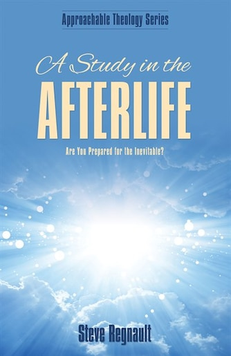 A Study in the Afterlife: Are You Prepared for the Inevitable? by Steve Regnault