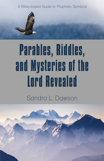 Parables, Riddles, and Mysteries of the Lord Revealed: A Bible-based Guide to Prophetic Symbols by Sandra L. Dawson