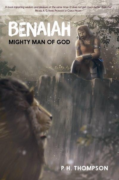 Benaiah: Mighty Man of God by P. H. Thompson