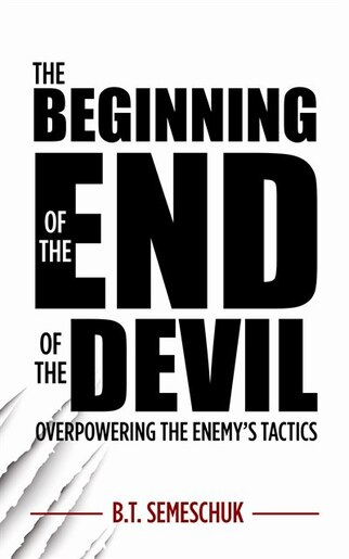 The Beginning of the End of the Devil: Overpowering the Enemy's Tactics by B. T. Semeschu