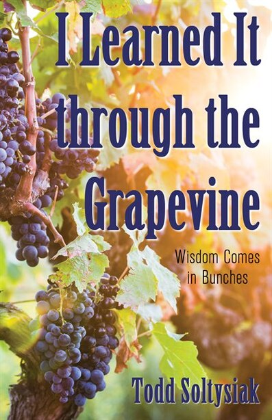 I Learned It through the Grapevine: Wisdom Comes in Bunches by Todd Soltysiak