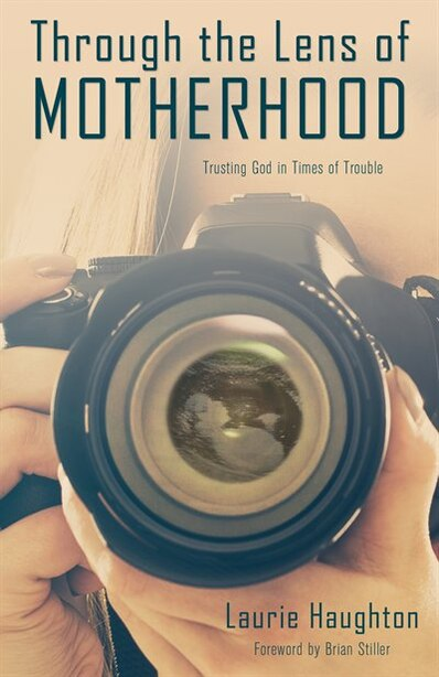 Through the Lens of Motherhood: Trusting God in Times of Trouble by Laurie Haughton