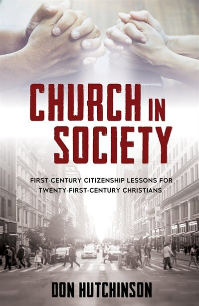 Church in Society: First-Century Citizenship Lessons for Twenty-First-Century Christians by Don Hutchinson, B.A. J.D.