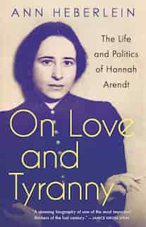 On Love And Tyranny: The Life And Politics Of Hannah Arendt by Ann Heberlein