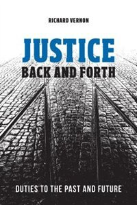 Justice Back and Forth: Duties to the Past and Future by Richard Vernon