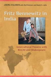 Fritz Bennewitz in India: Intercultural Theatre with Brecht and Shakespeare by Joerg Esleben