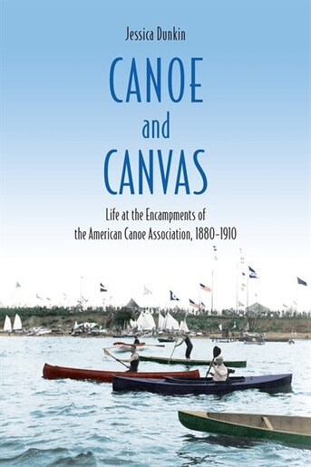 Canoe and Canvas: Life At The Encampments Of The American Canoe Association, 1880−1910 by Jessica Dunkin