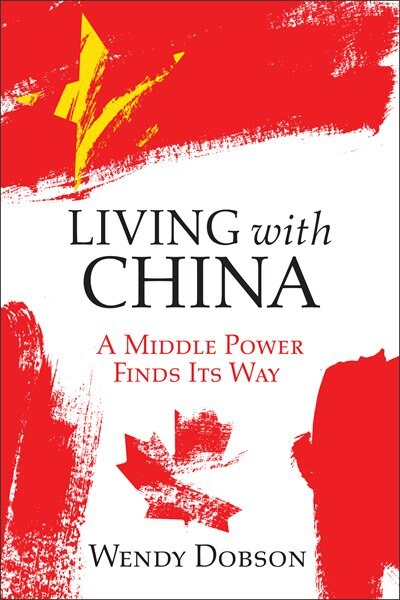 Living with China: A Middle Power Finds Its Way by Wendy Dobson