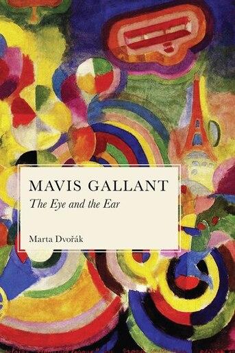 Mavis Gallant: The Eye and the Ear by Marta Dvorak