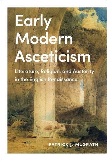 Early Modern Asceticism: Literature, Religion, and Austerity in the English Renaissance by Patrick J. Mcgrath