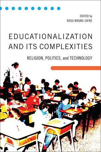 Educationalization and its Complexities: Religion, Politics, and Technology by Rosa Bruno-jofre