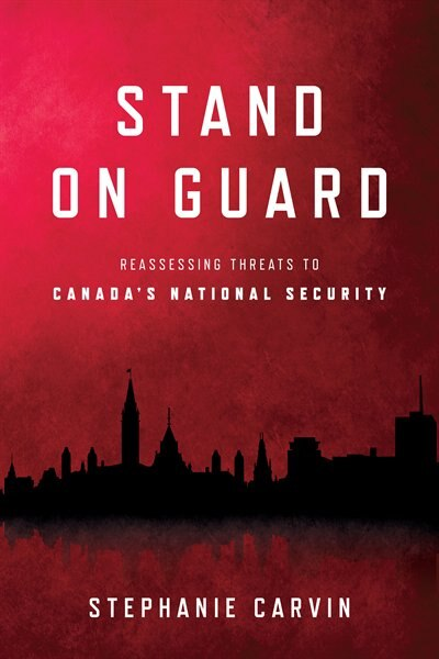 Stand On Guard: Reassessing Threats To Canada's National Security by Stephanie Carvin