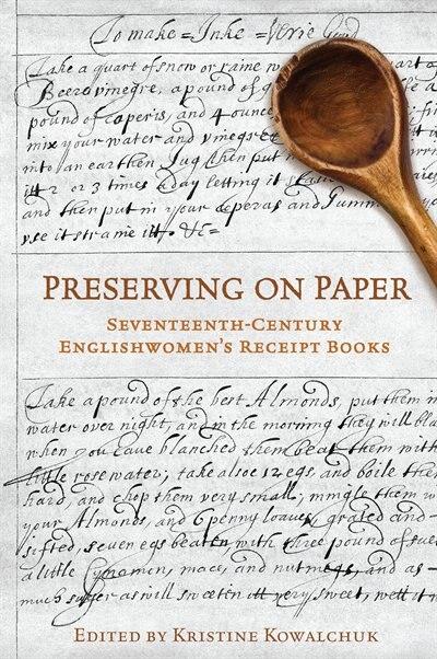 Preserving on Paper: Seventeenth-Century Englishwomen's Receipt Books de Kristine Kowalchuk