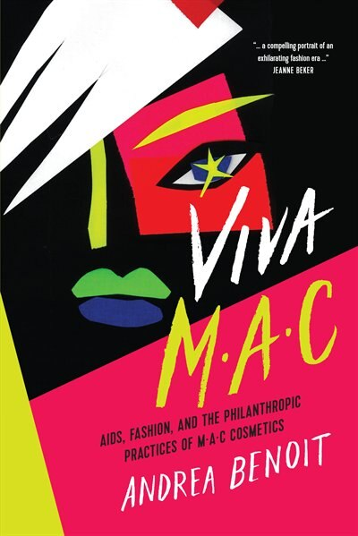Viva Mac: Aids, Fashion, And The Philanthropic Practices Of Mac Cosmetics by Andrea Benoit