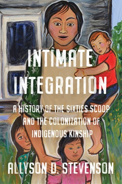 Intimate Integration: A History Of The Sixties Scoop And The Colonization Of Indigenous Kinship by Allyson Stevenson