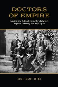 Doctors of Empire: Medical and Cultural Encounters between Imperial Germany and Meiji Japan by Hoi-eun Kim