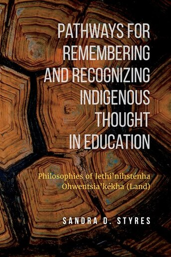 Pathways for Remembering and Recognizing Indigenous Thought in education: Philosophies of Iethi'nihstenha Ohwentsia'kekha (Land) by Sandra Styres