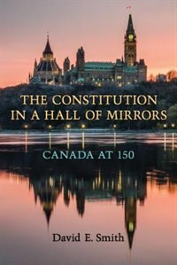 The Constitution in a Hall of Mirrors: Canada at 150