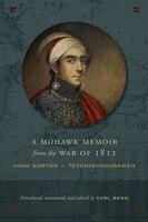 A Mohawk Memoir From The War Of 1812: John Norton - Teyoninhokarawen